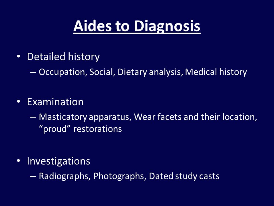 Aides to Diagnosis Detailed history – Occupation, Social, Dietary analysis, Medical history Examination – Masticatory apparatus, Wear facets and their location, proud restorations Investigations – Radiographs, Photographs, Dated study casts