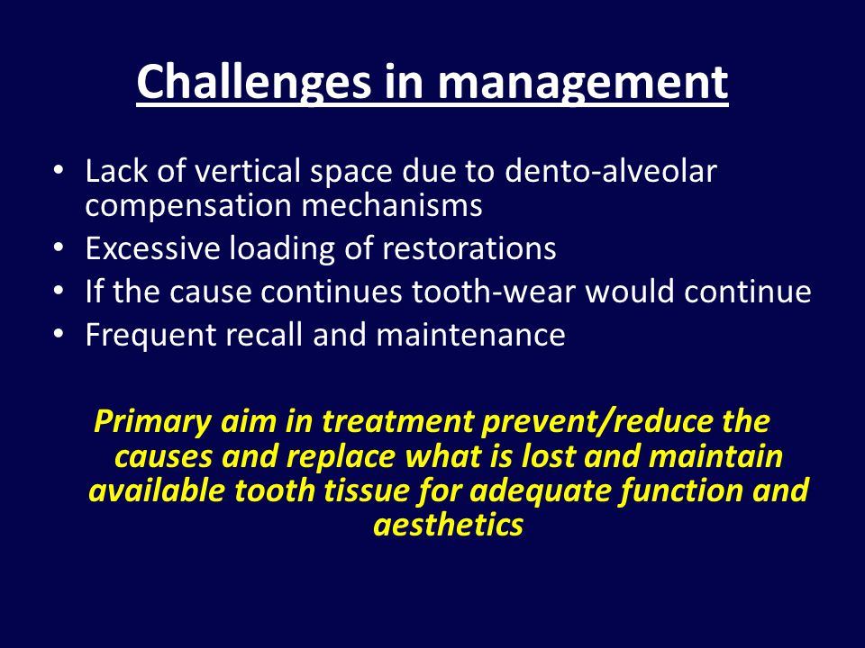 Challenges in management Lack of vertical space due to dento-alveolar compensation mechanisms Excessive loading of restorations If the cause continues