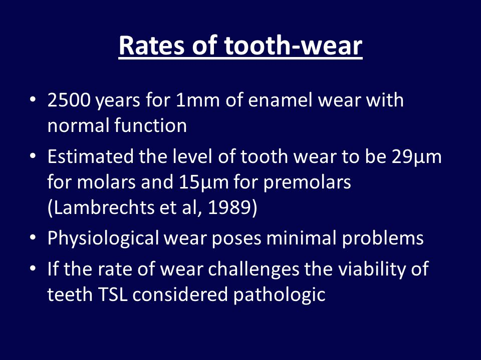 Rates of tooth-wear 2500 years for 1mm of enamel wear with normal function Estimated the level of tooth wear to be 29µm for molars and 15µm for premol
