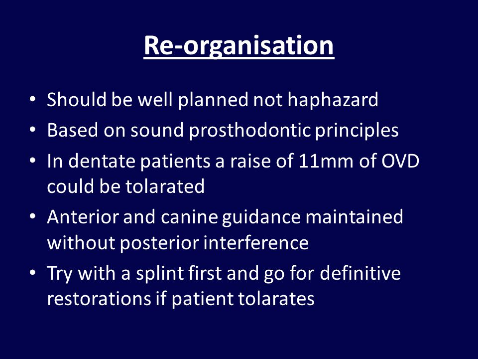 Re-organisation Should be well planned not haphazard Based on sound prosthodontic principles In dentate patients a raise of 11mm of OVD could be tolarated Anterior and canine guidance maintained without posterior interference Try with a splint first and go for definitive restorations if patient tolarates