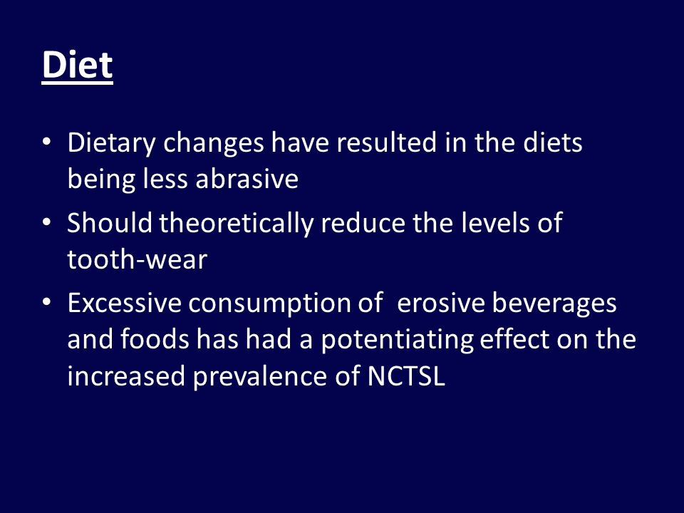 Diet Dietary changes have resulted in the diets being less abrasive Should theoretically reduce the levels of tooth-wear Excessive consumption of erosive beverages and foods has had a potentiating effect on the increased prevalence of NCTSL