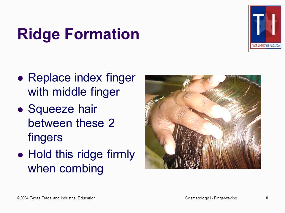 ©2004 Texas Trade and Industrial EducationCosmetology I - Fingerwaving8 Ridge Formation Replace index finger with middle finger Squeeze hair between these 2 fingers Hold this ridge firmly when combing