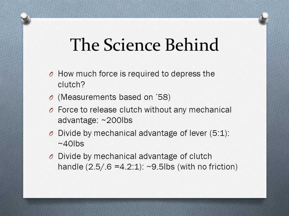The Science Behind O How much force is required to depress the clutch? O (Measurements based on '58) O Force to release clutch without any mechanical