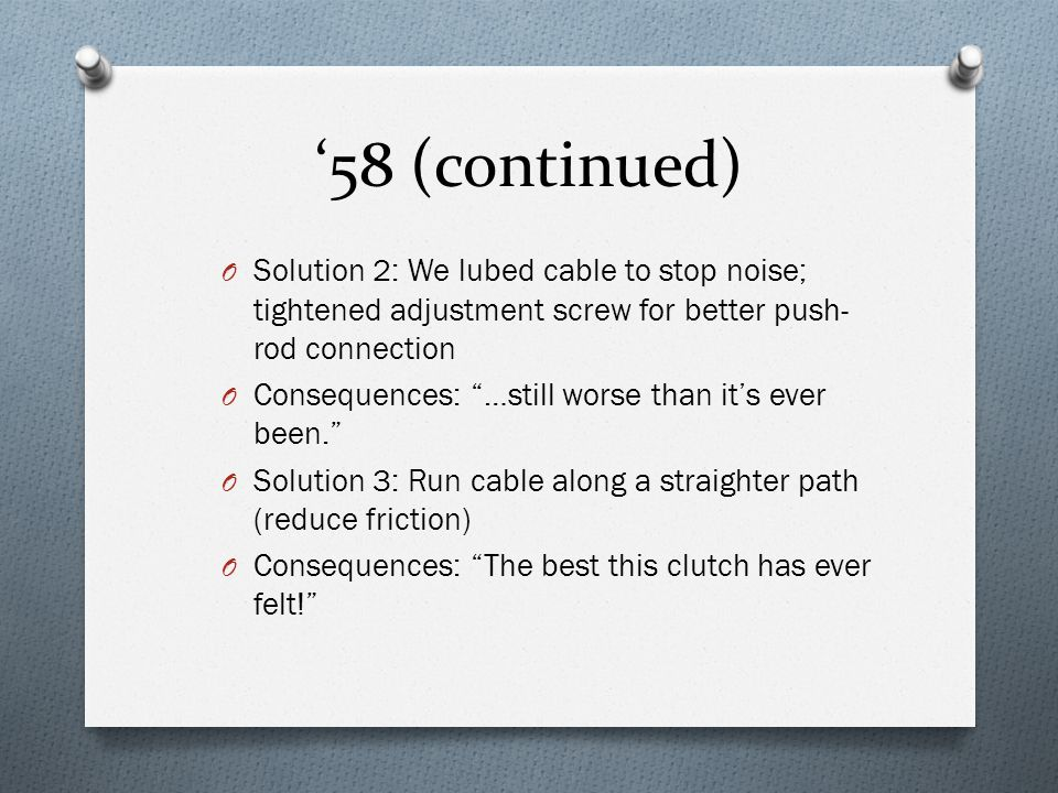 """'58 (continued) O Solution 2: We lubed cable to stop noise; tightened adjustment screw for better push- rod connection O Consequences: """"…still worse t"""