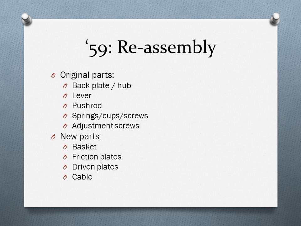 '59: Re-assembly O Original parts: O Back plate / hub O Lever O Pushrod O Springs/cups/screws O Adjustment screws O New parts: O Basket O Friction pla