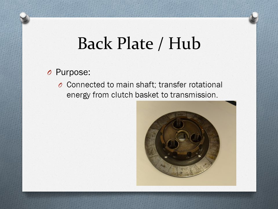 Back Plate / Hub O Purpose: O Connected to main shaft; transfer rotational energy from clutch basket to transmission.
