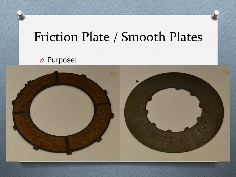 Friction Plate / Smooth Plates O Purpose: O Friction plate: connected to clutch basket O Smooth plate: connected to inner hub O When clutch engaged: both spin freely O When clutch not engaged: prevent slippage with surface friction between plates (allow transfer of energy between basket and hub) O Specs: O Plate thickness: 1/8 in O Plate diameter: 4.95 in