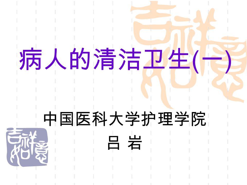 病人的清洁卫生 ( 一 ) 中国医科大学护理学院 吕 岩