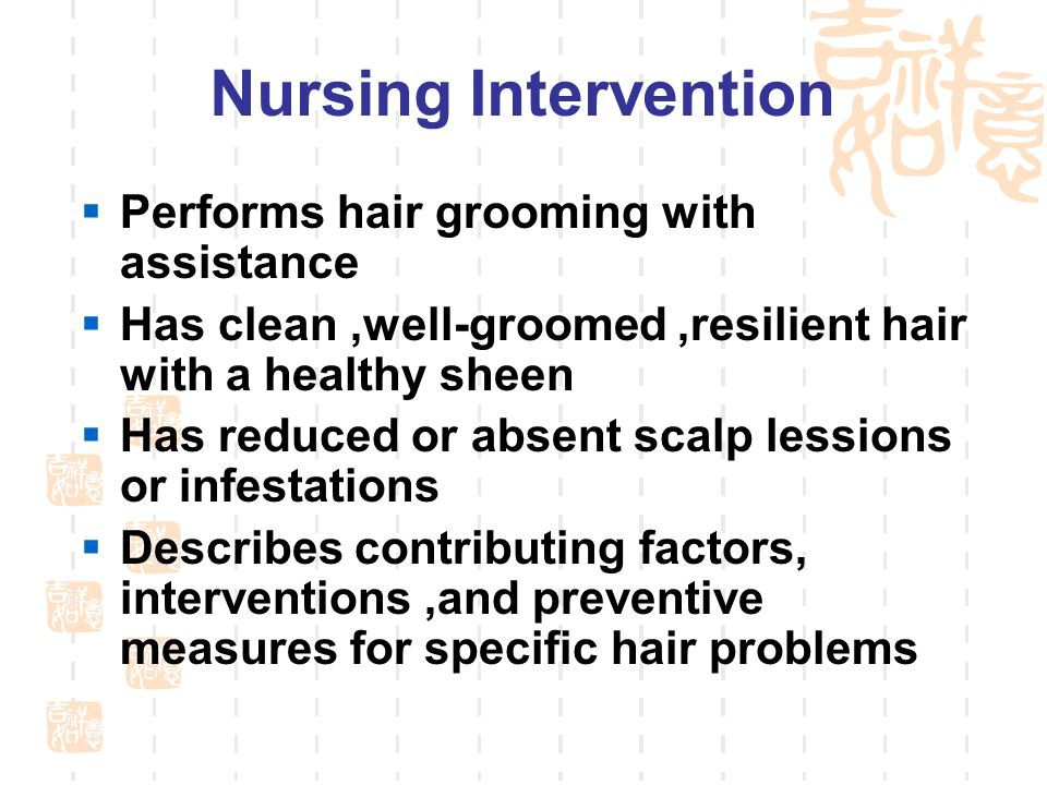 Nursing Intervention  Performs hair grooming with assistance  Has clean,well-groomed,resilient hair with a healthy sheen  Has reduced or absent scalp lessions or infestations  Describes contributing factors, interventions,and preventive measures for specific hair problems