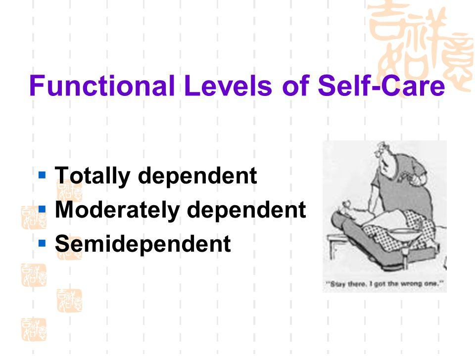 Functional Levels of Self-Care  Totally dependent  Moderately dependent  Semidependent