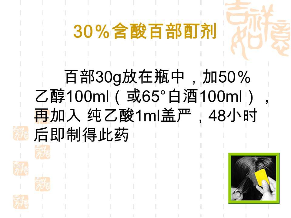 30 %含酸百部酊剂 百部 30g 放在瓶中,加 50 % 乙醇 100ml (或 65° 白酒 100ml ), 再加入 纯乙酸 1ml 盖严, 48 小时 后即制得此药