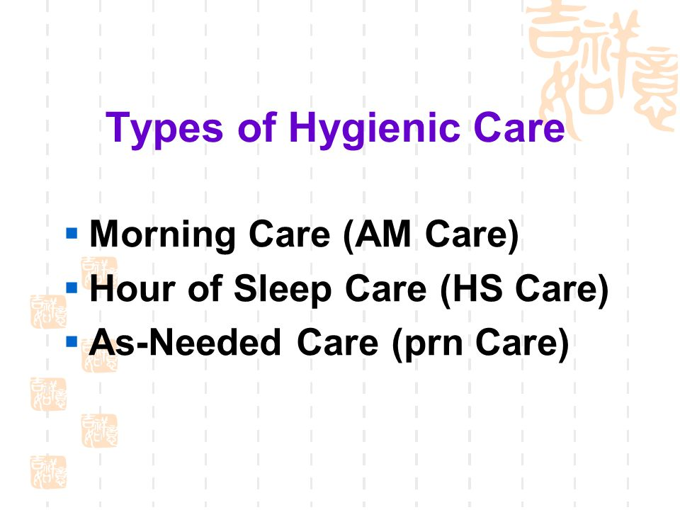 Types of Hygienic Care  Morning Care (AM Care)  Hour of Sleep Care (HS Care)  As-Needed Care (prn Care)