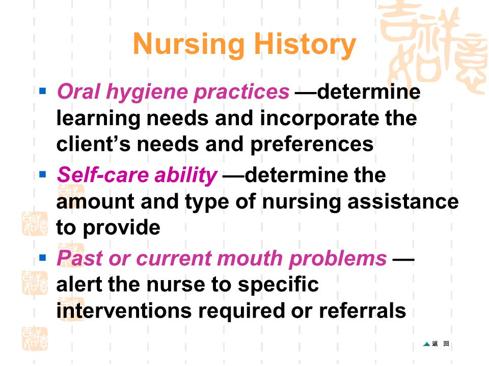 Nursing History  Oral hygiene practices —determine learning needs and incorporate the client's needs and preferences  Self-care ability —determine the amount and type of nursing assistance to provide  Past or current mouth problems — alert the nurse to specific interventions required or referrals