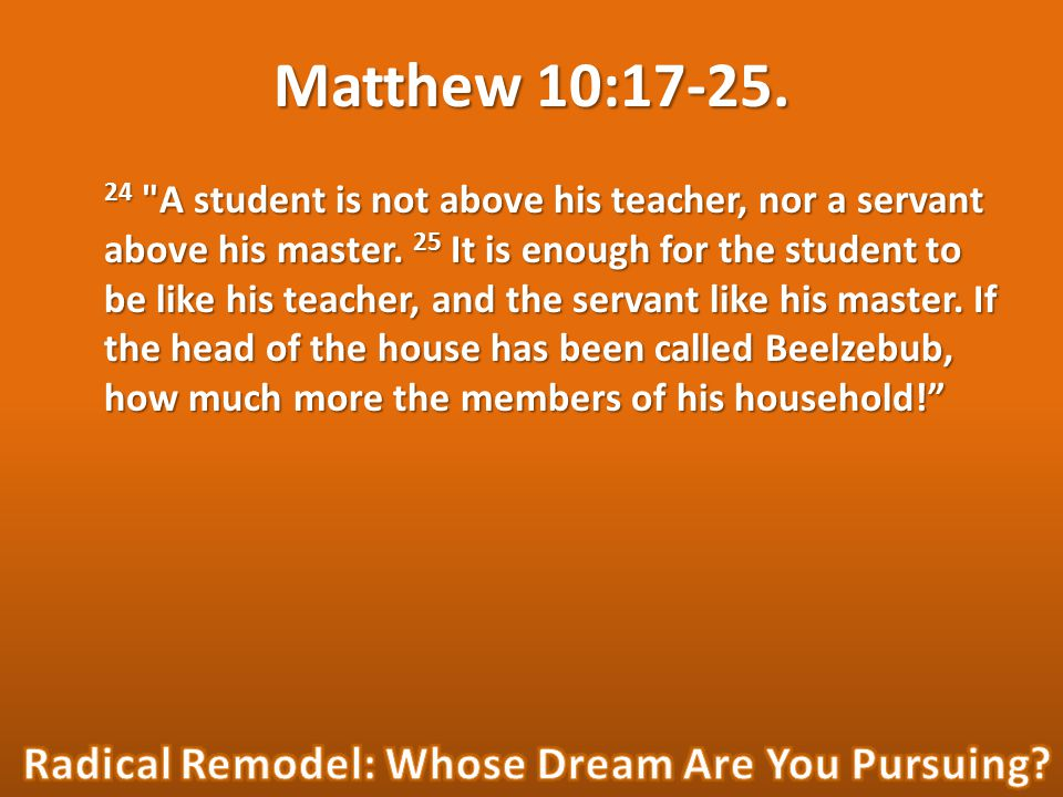 Matthew 10:17-25. 24 A student is not above his teacher, nor a servant above his master.