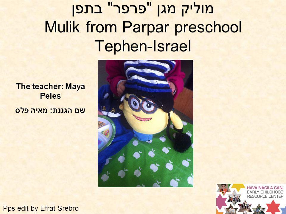 מוליק מגן פרפר בתפן Mulik from Parpar preschool Tephen-Israel The teacher: Maya Peles שם הגננת: מאיה פלס Pps edit by Efrat Srebro