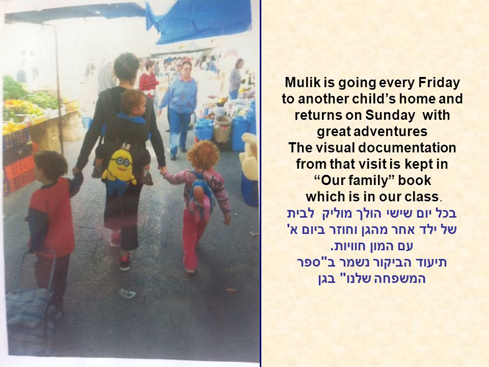 Mulik is going every Friday to another child's home and returns on Sunday with great adventures The visual documentation from that visit is kept in Our family book which is in our class.
