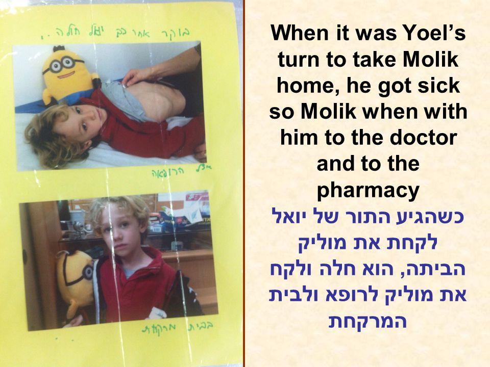 When it was Yoel's turn to take Molik home, he got sick so Molik when with him to the doctor and to the pharmacy כשהגיע התור של יואל לקחת את מוליק הביתה, הוא חלה ולקח את מוליק לרופא ולבית המרקחת