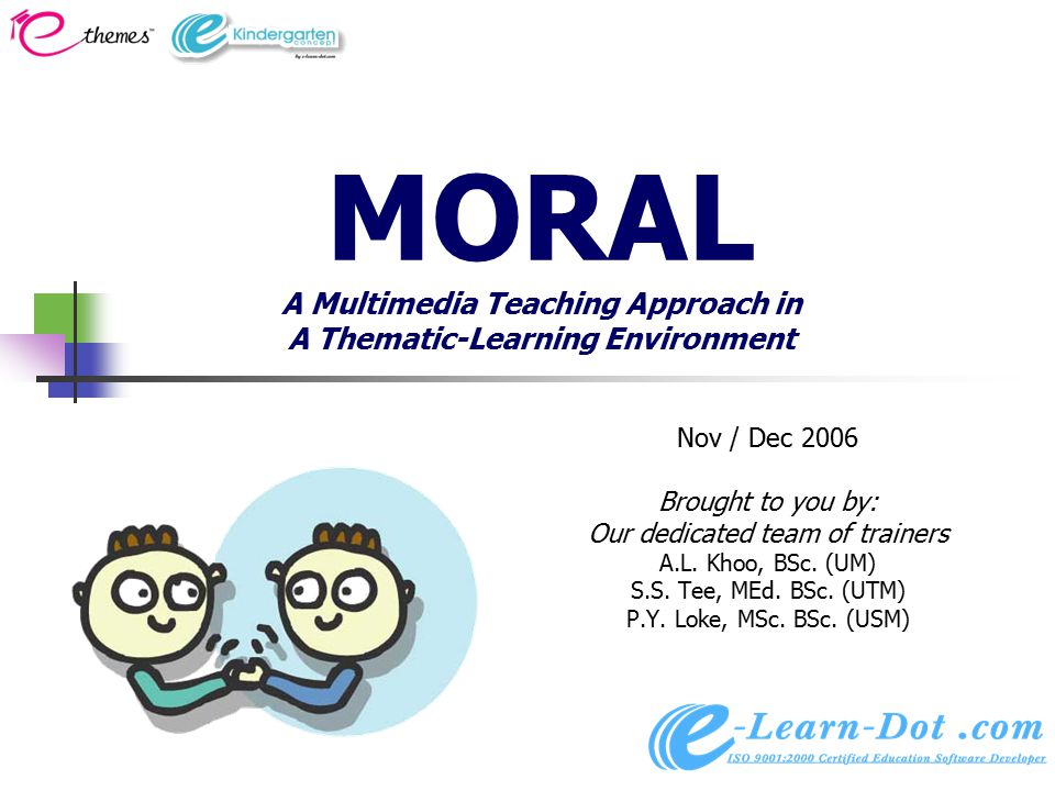 MORAL A Multimedia Teaching Approach in A Thematic-Learning Environment Nov / Dec 2006 Brought to you by: Our dedicated team of trainers A.L.
