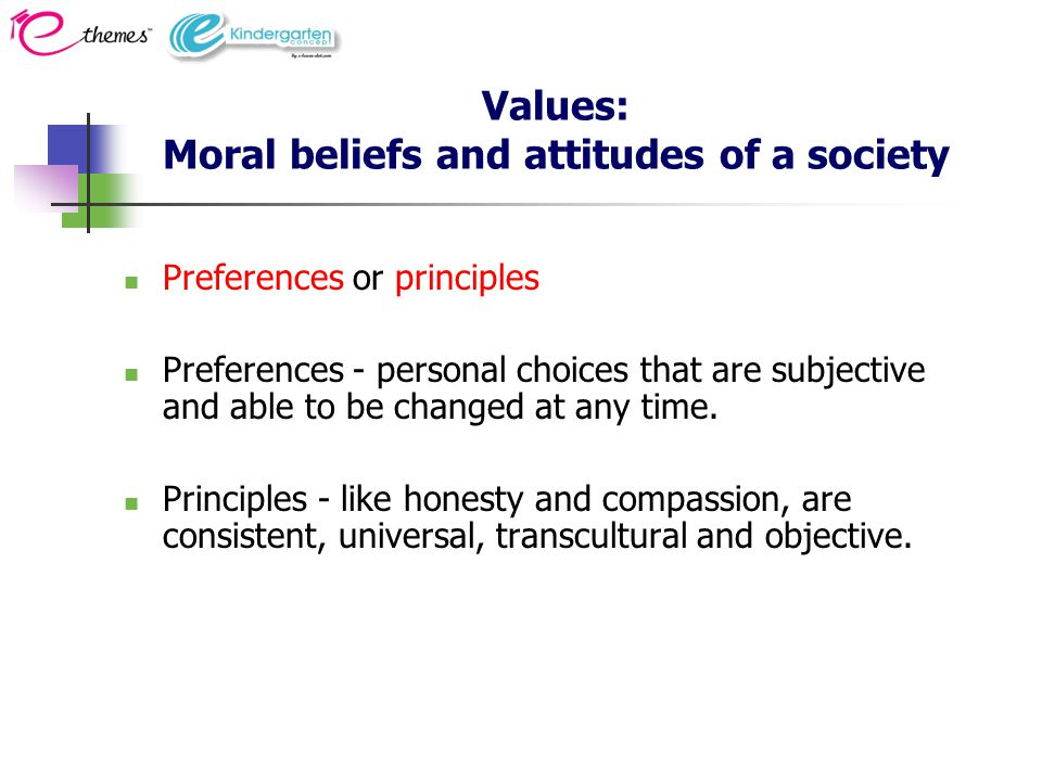 Values: Moral beliefs and attitudes of a society Preferences or principles Preferences - personal choices that are subjective and able to be changed at any time.