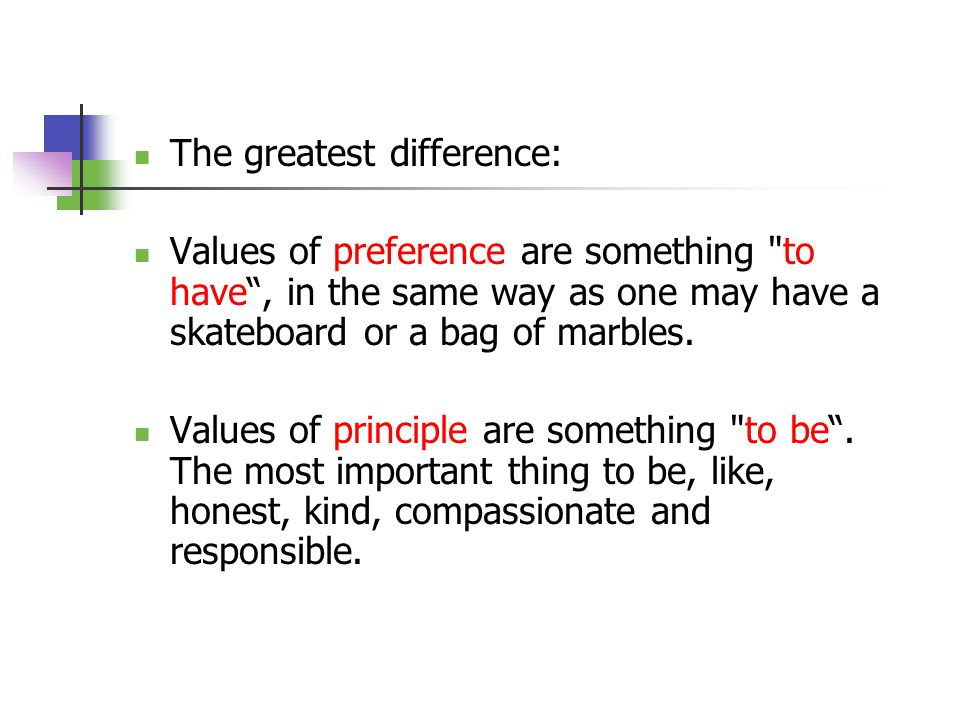 The greatest difference: Values of preference are something to have , in the same way as one may have a skateboard or a bag of marbles.
