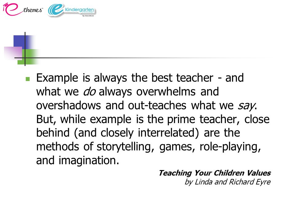 Example is always the best teacher - and what we do always overwhelms and overshadows and out-teaches what we say.