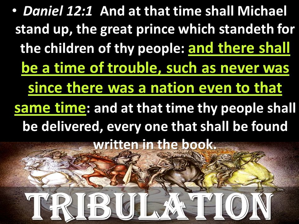 Daniel 12:1 And at that time shall Michael stand up, the great prince which standeth for the children of thy people: and there shall be a time of trouble, such as never was since there was a nation even to that same time : and at that time thy people shall be delivered, every one that shall be found written in the book.