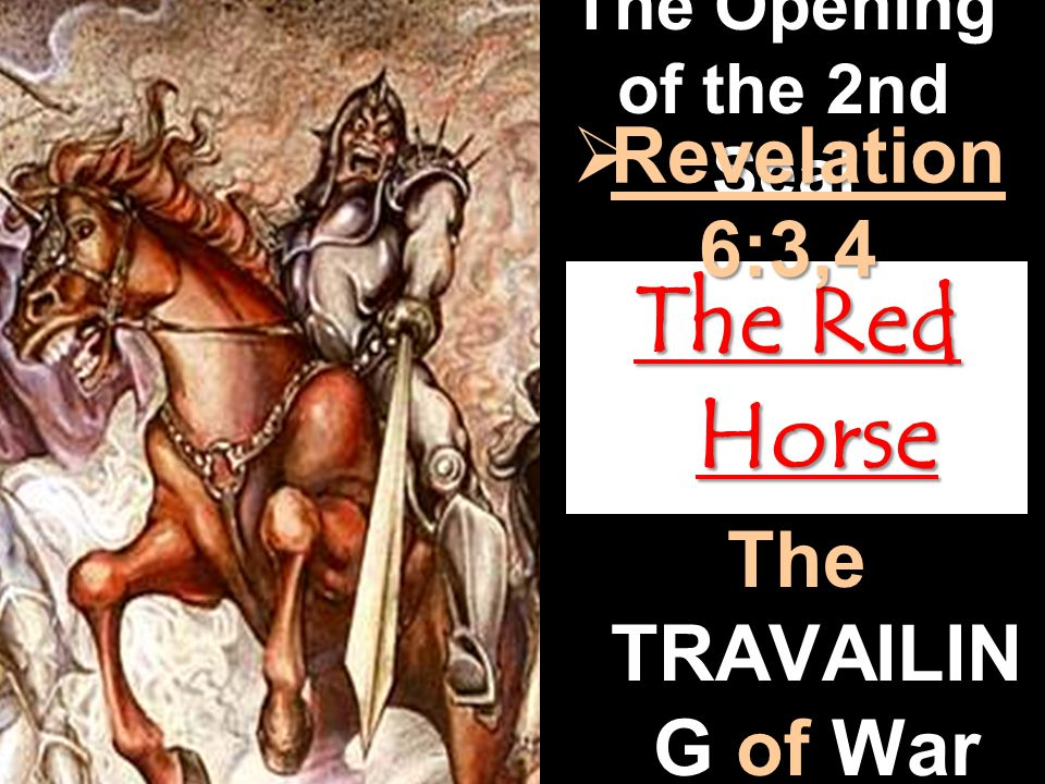 The Opening of the 2nd Seal The Red Horse  Revelation 6:3,4 The TRAVAILIN G of War and Bloodshed