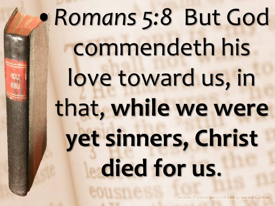 Romans 5:8 But God commendeth his love toward us, in that, while we were yet sinners, Christ died for us.Romans 5:8 But God commendeth his love toward us, in that, while we were yet sinners, Christ died for us.