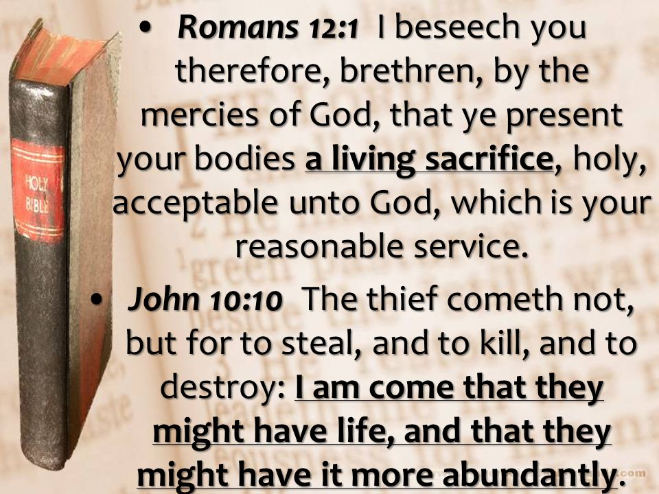 Romans 12:1 I beseech you therefore, brethren, by the mercies of God, that ye present your bodies a living sacrifice, holy, acceptable unto God, which is your reasonable service.Romans 12:1 I beseech you therefore, brethren, by the mercies of God, that ye present your bodies a living sacrifice, holy, acceptable unto God, which is your reasonable service.