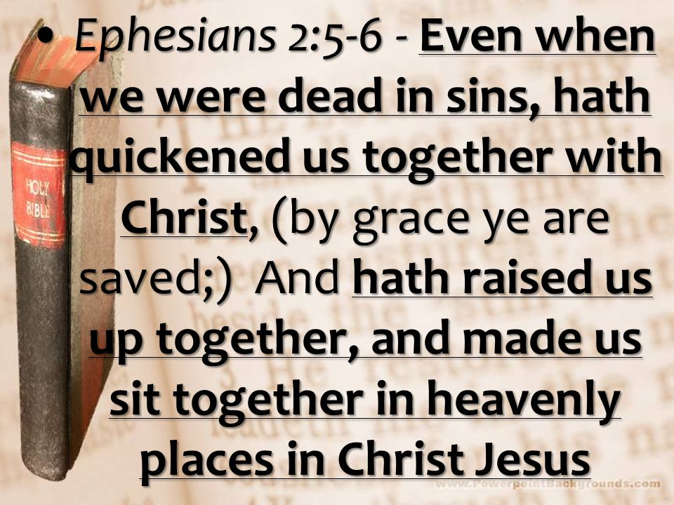 Ephesians 2:5-6 - Even when we were dead in sins, hath quickened us together with Christ, (by grace ye are saved;) And hath raised us up together, and made us sit together in heavenly places in Christ JesusEphesians 2:5-6 - Even when we were dead in sins, hath quickened us together with Christ, (by grace ye are saved;) And hath raised us up together, and made us sit together in heavenly places in Christ Jesus