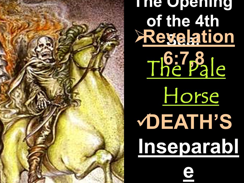 The Opening of the 4th Seal The Pale Horse  Revelation 6:7,8 DEATH'S Inseparabl e Companio n DEATH'S Inseparabl e Companio n