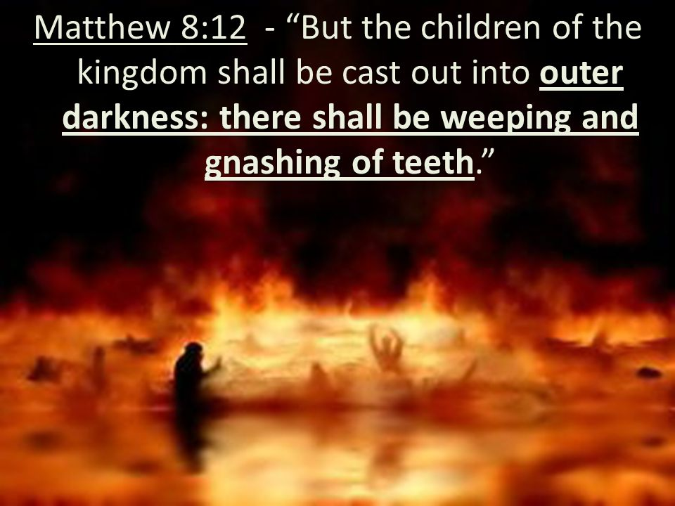 outer darkness: there shall be weeping and gnashing of teeth Matthew 8:12 - But the children of the kingdom shall be cast out into outer darkness: there shall be weeping and gnashing of teeth.