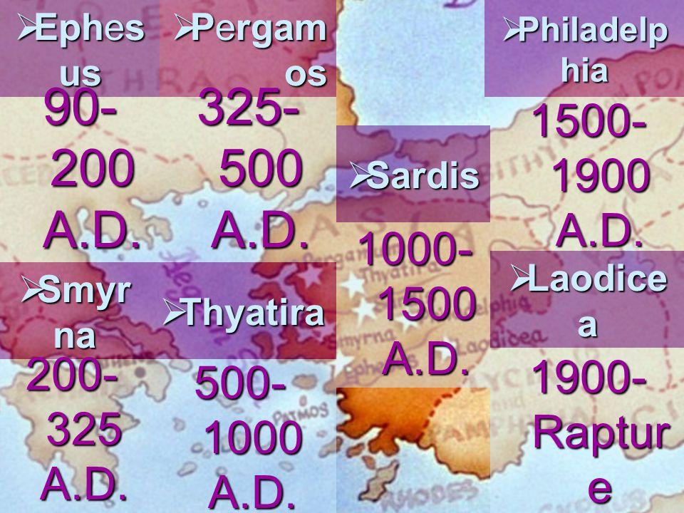  Ephes us 90- 200 A.D.  Smyr na 200- 325 A.D.  Pergam os 325- 500 A.D.  Thyatira 500- 1000 A.D.  Sardis 1000- 1500 A.D.  Philadelp hia 1500- 190