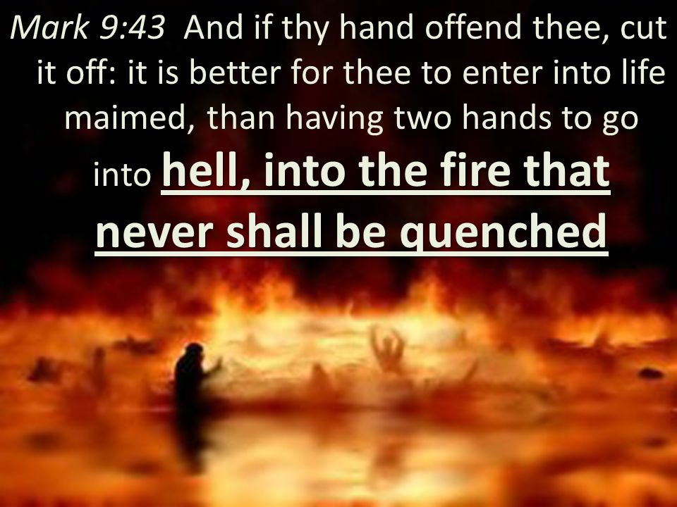 hell, into the fire that never shall be quenched Mark 9:43 And if thy hand offend thee, cut it off: it is better for thee to enter into life maimed, t