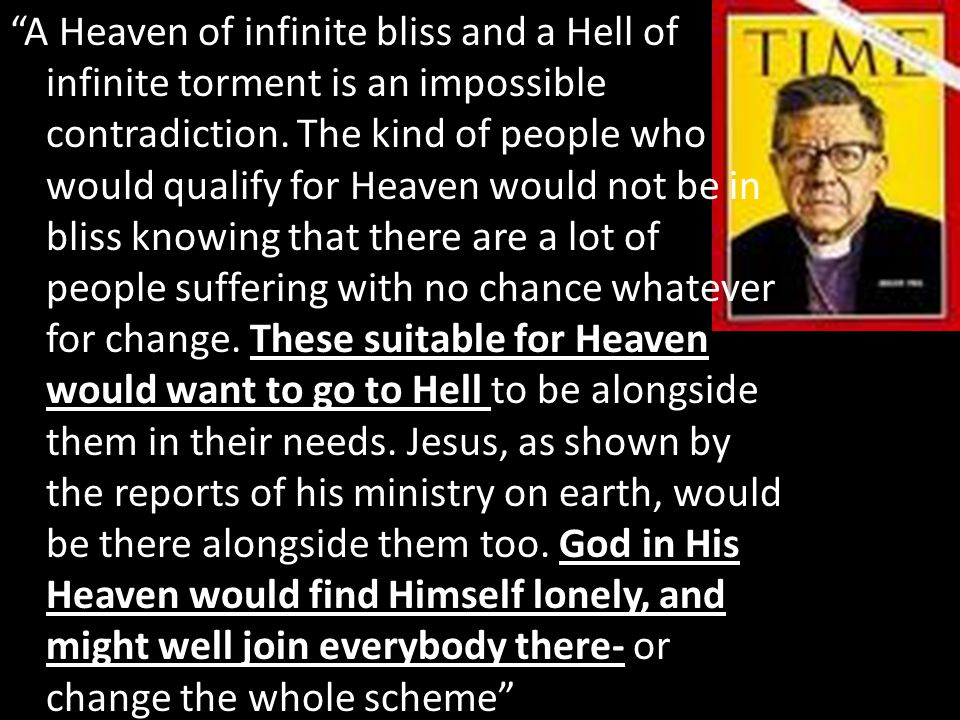 """These suitable for Heaven would want to go to Hell """"A Heaven of infinite bliss and a Hell of infinite torment is an impossible contradiction. The kind"""