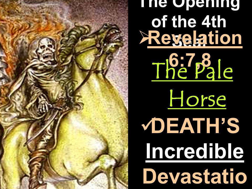 The Opening of the 4th Seal The Pale Horse  Revelation 6:7,8 DEATH'S Incredible Devastatio n DEATH'S Incredible Devastatio n