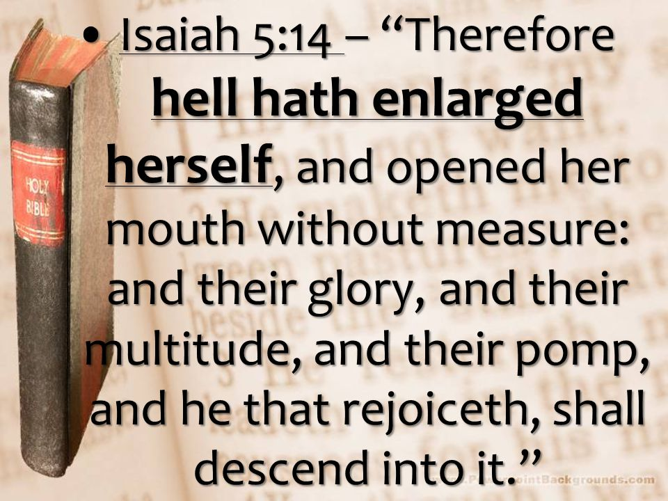 Isaiah 5:14 – Therefore hell hath enlarged herself, and opened her mouth without measure: and their glory, and their multitude, and their pomp, and he that rejoiceth, shall descend into it. Isaiah 5:14 – Therefore hell hath enlarged herself, and opened her mouth without measure: and their glory, and their multitude, and their pomp, and he that rejoiceth, shall descend into it.