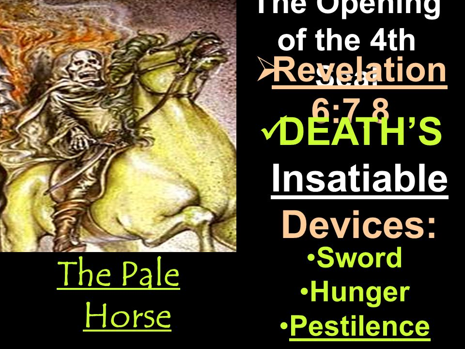 The Opening of the 4th Seal The Pale Horse  Revelation 6:7,8 DEATH'S Insatiable Devices: DEATH'S Insatiable Devices: Sword Hunger Pestilence
