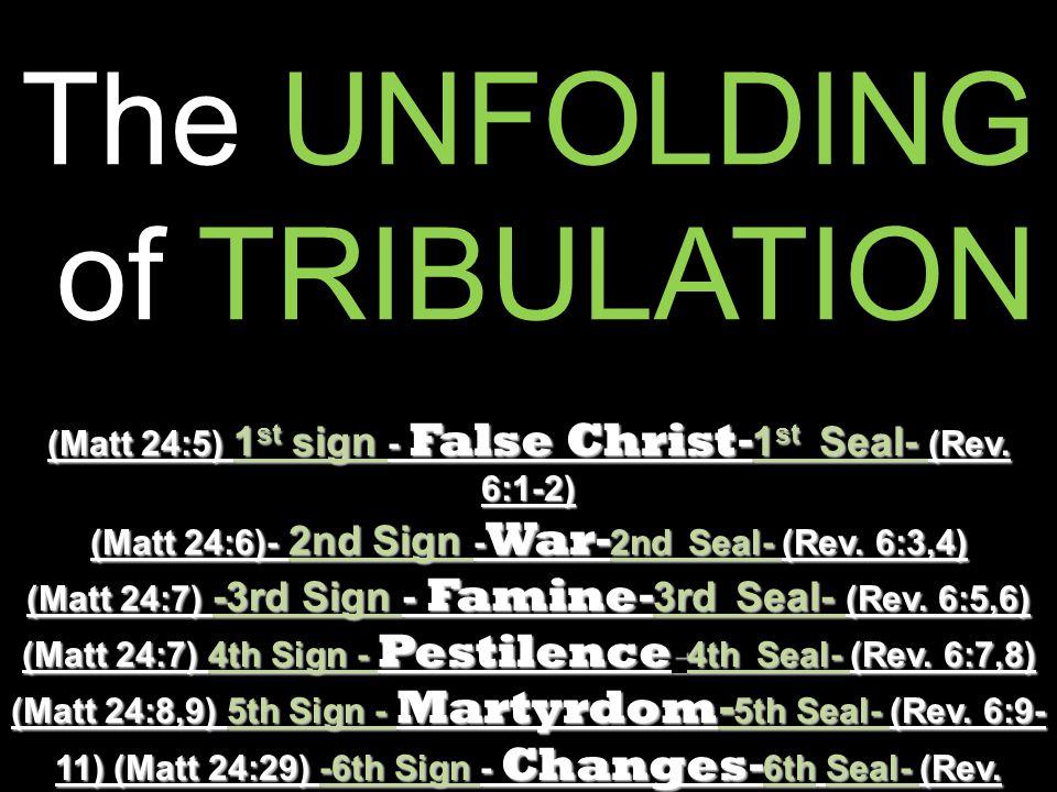 The UNFOLDING of TRIBULATION of TRIBULATION (Matt 24:5) 1 st sign - False Christ - 1 st Seal- (Rev. 6:1-2) (Matt 24:6)- 2nd Sign - War - 2nd Seal- (Re