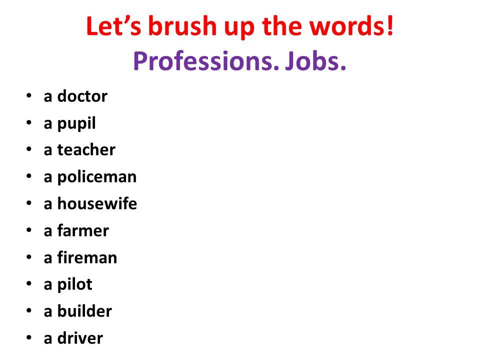 Let's brush up the words! Professions. Jobs. a doctor a pupil a teacher a policeman a housewife a farmer a fireman a pilot a builder a driver