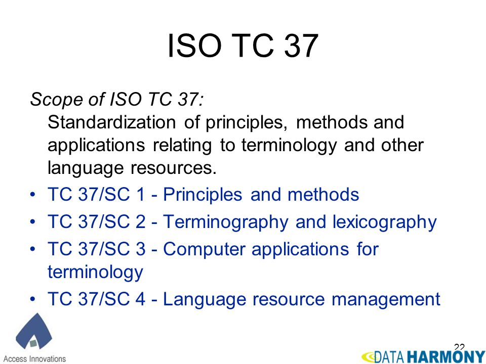 22 ISO TC 37 Scope of ISO TC 37: Standardization of principles, methods and applications relating to terminology and other language resources. TC 37/S