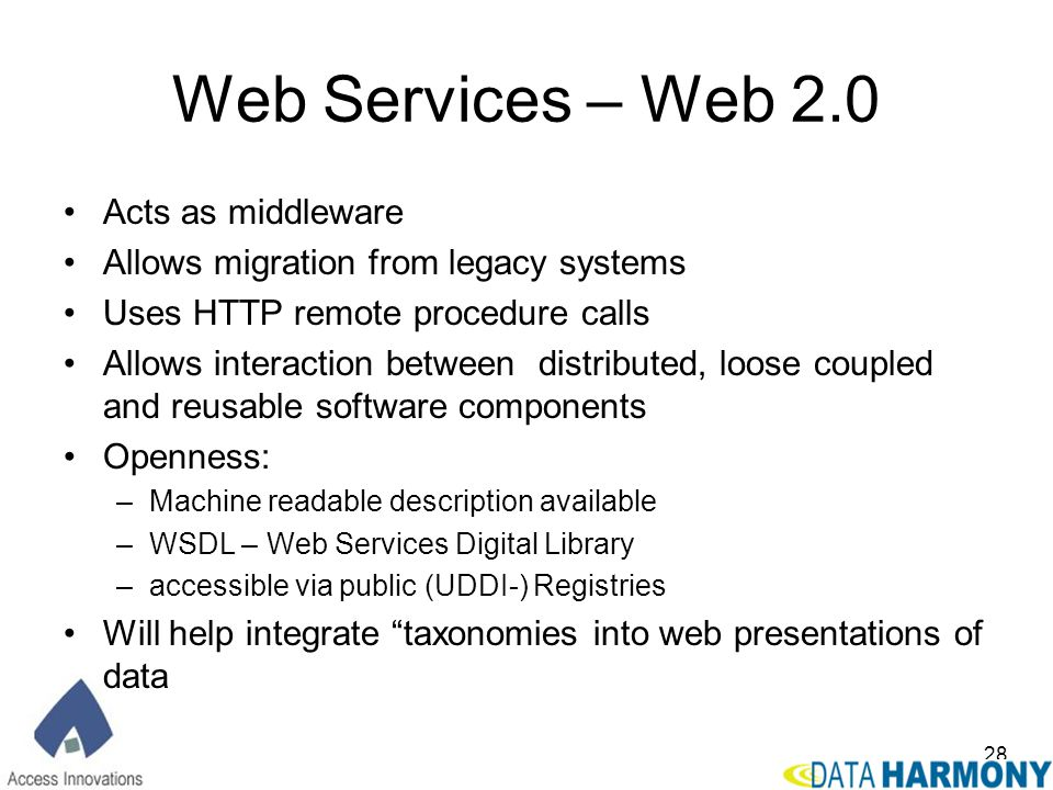 28 Web Services – Web 2.0 Acts as middleware Allows migration from legacy systems Uses HTTP remote procedure calls Allows interaction between distribu