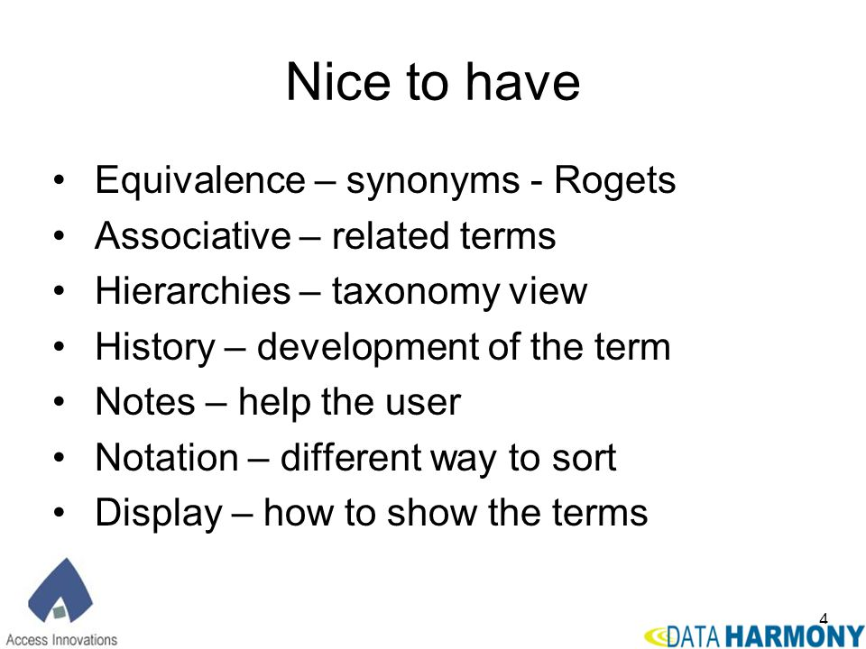 4 Nice to have Equivalence – synonyms - Rogets Associative – related terms Hierarchies – taxonomy view History – development of the term Notes – help