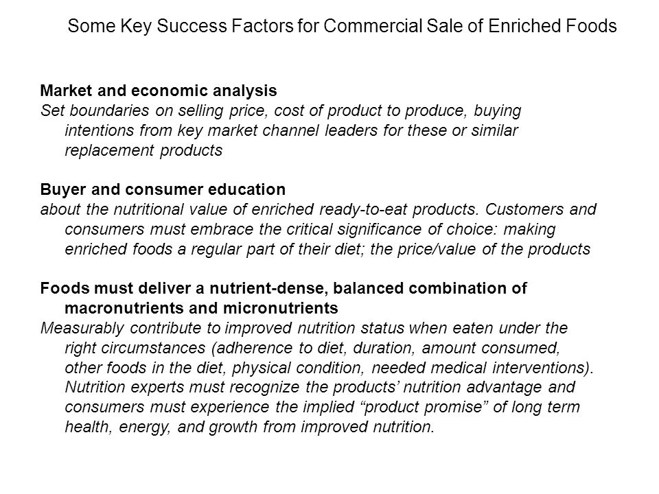 Target Product Design Criteria Establish Product Design Criteria and Product Acceptance Criteria Meet guidelines for nutritional needs of Zambians including those PLWHA Conform to Zambian dietary practices and preferences Conform to National Food standards, regulatory Meet mass market consumer expectations for price, packaging, and eating appeal Formulate (enrich), process, and package based on principles of food and nutrition science and good manufacturing practices ( GMP ) When possible, be compatible with the operations and logistics of NGOs, PVOs, and their local partners that provide nutritional supplementation to PLWHA.
