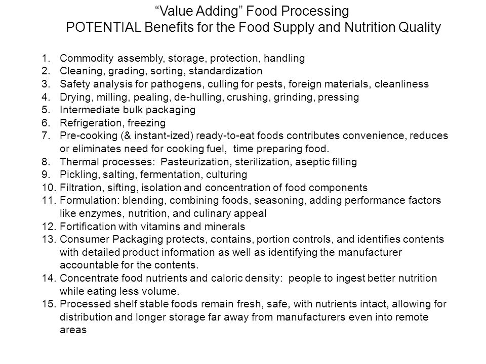 1.No or reduced cooking (cooking heat / time) – pre-cooked 2.Improved Digestibility / Bioavailability of pre-cooked nutrients such as proteins and carbohydrates 3.Convenient – no preparation including sorting, cleaning, peeling, grinding, mixing, cooking 4.Often hand-held, portable, and portion controlled 5.Nutrient preservation (reduced thermal processing) 6.Nutrients / foods can be combined & balanced 7.Increased Nutrient concentration or density 8.Safety, sanitation of food 9.Packaging for containment, protection, storage, re-closing, identification, portion control Processed, Packaged, Ready-To-Eat-Foods: POTENTIAL Values to the Consumer