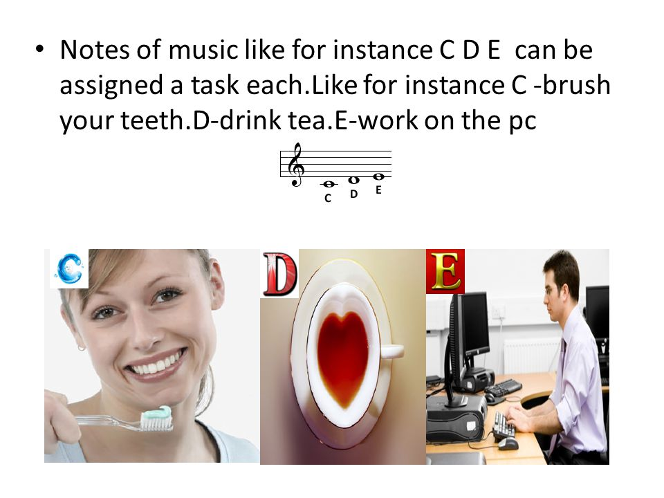 Notes of music like for instance C D E can be assigned a task each.Like for instance C -brush your teeth.D-drink tea.E-work on the pc