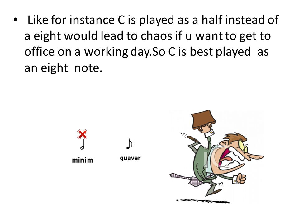 Like for instance C is played as a half instead of a eight would lead to chaos if u want to get to office on a working day.So C is best played as an eight note.