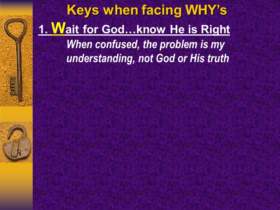 Keys when facing WHY's 1. W ait for God…know He is Right When confused, the problem is my understanding, not God or His truth