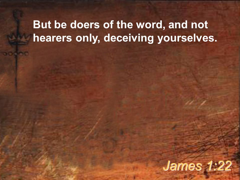 But be doers of the word, and not hearers only, deceiving yourselves. James 1:22