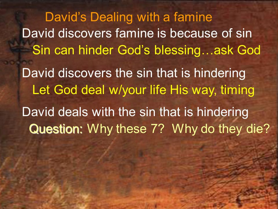 David's Dealing with a famine David discovers famine is because of sin Sin can hinder God's blessing…ask God David discovers the sin that is hindering